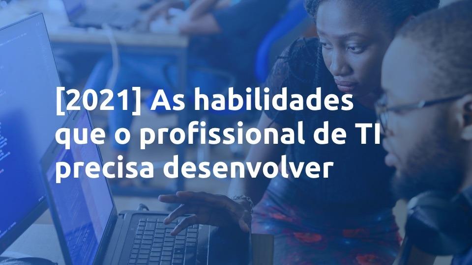 As habilidades que o profissional de TI precisa desenvolver [2021]