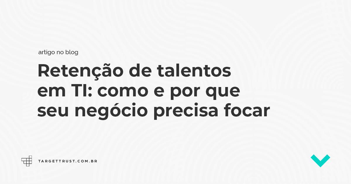 Retenção de talentos em TI: como e por que seu negócio precisa focar